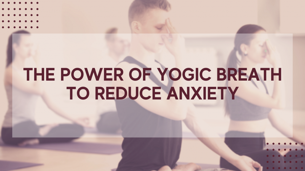 the power of yogic breath to reduce anxiety