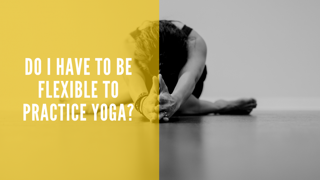 Dp I have to be flexible to practice yoga